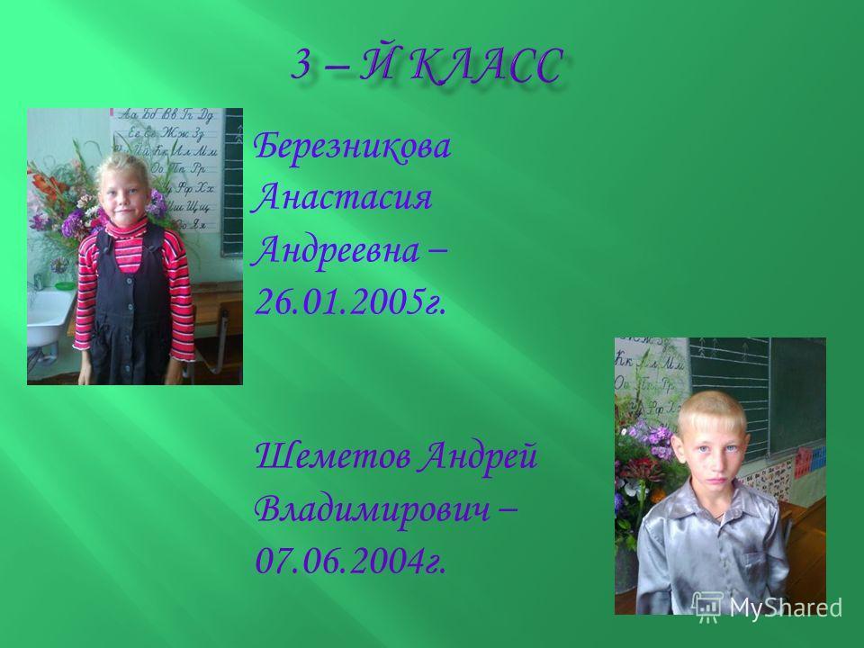 Березникова Анастасия Андреевна – 26.01.2005г. Шеметов Андрей Владимирович – 07.06.2004г.