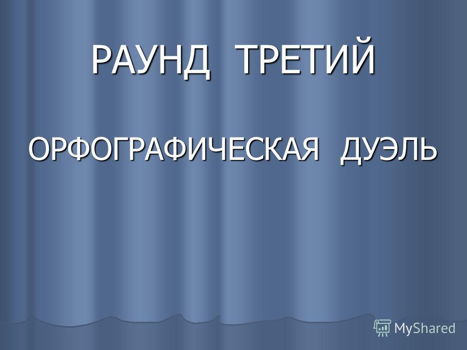 РАУНД ТРЕТИЙ ОРФОГРАФИЧЕСКАЯ ДУЭЛЬ