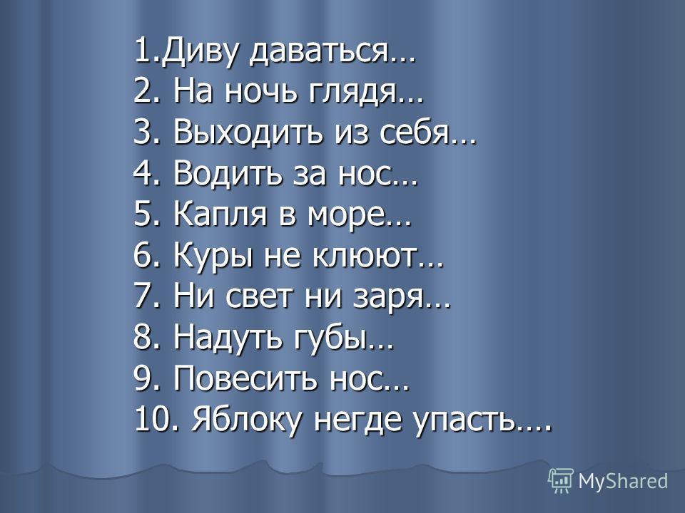 1.Диву даваться… 2. На ночь глядя… 3. Выходить из себя… 4. Водить за нос… 5. Капля в море… 6. Куры не клюют… 7. Ни свет ни заря… 8. Надуть губы… 9. Повесить нос… 10. Яблоку негде упасть….