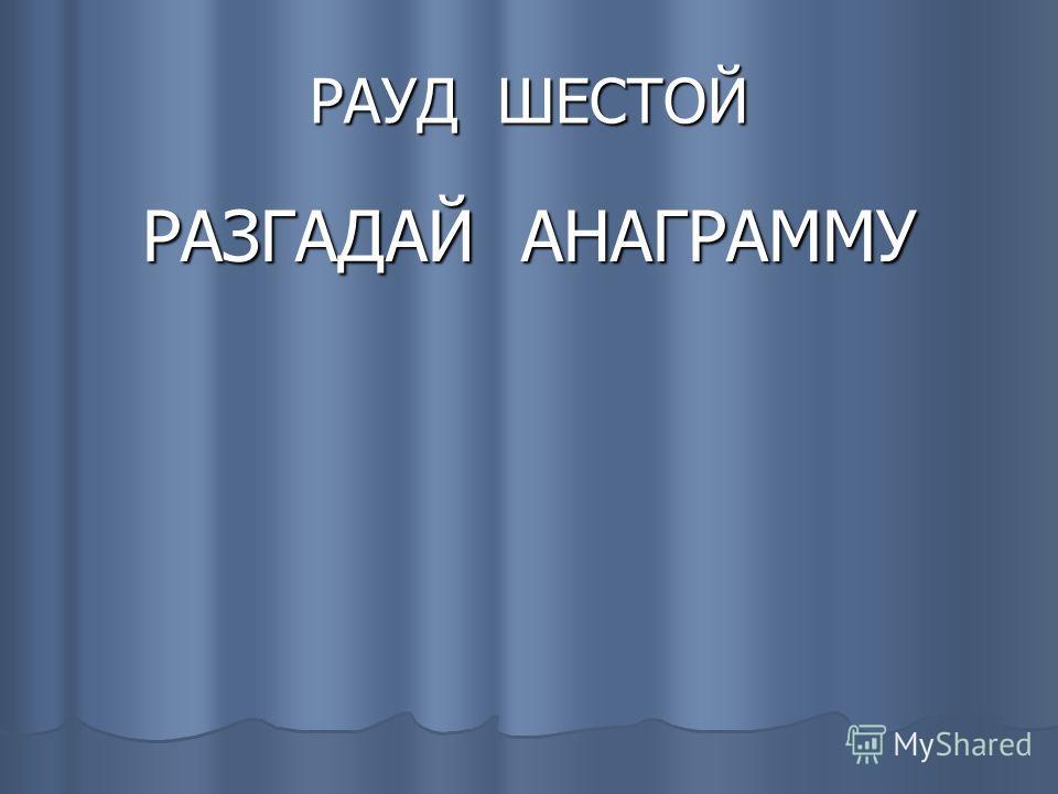 РАУД ШЕСТОЙ РАЗГАДАЙ АНАГРАММУ