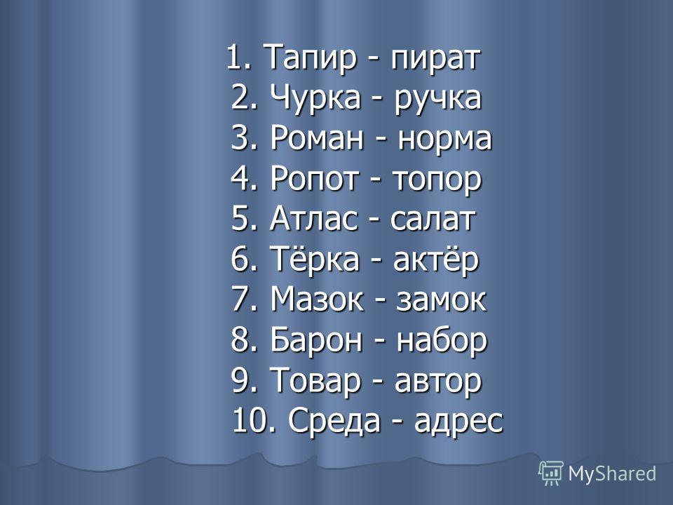 1. Тапир - пират 2. Чурка - ручка 3. Роман - норма 4. Ропот - топор 5. Атлас - салат 6. Тёрка - актёр 7. Мазок - замок 8. Барон - набор 9. Товар - автор 10. Среда - адрес 1. Тапир - пират 2. Чурка - ручка 3. Роман - норма 4. Ропот - топор 5. Атлас -