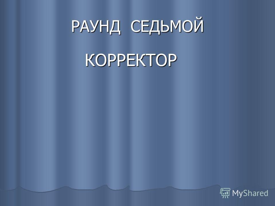 РАУНД СЕДЬМОЙ КОРРЕКТОР КОРРЕКТОР