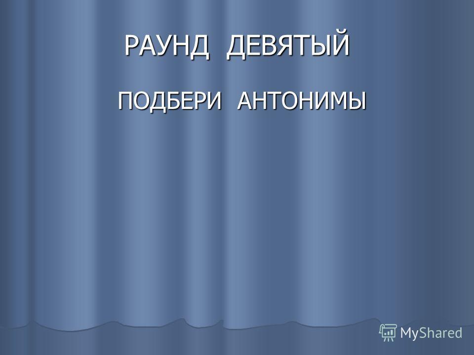 РАУНД ДЕВЯТЫЙ ПОДБЕРИ АНТОНИМЫ ПОДБЕРИ АНТОНИМЫ