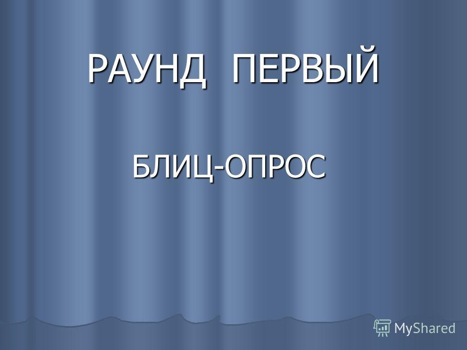 РАУНД ПЕРВЫЙ БЛИЦ-ОПРОС БЛИЦ-ОПРОС
