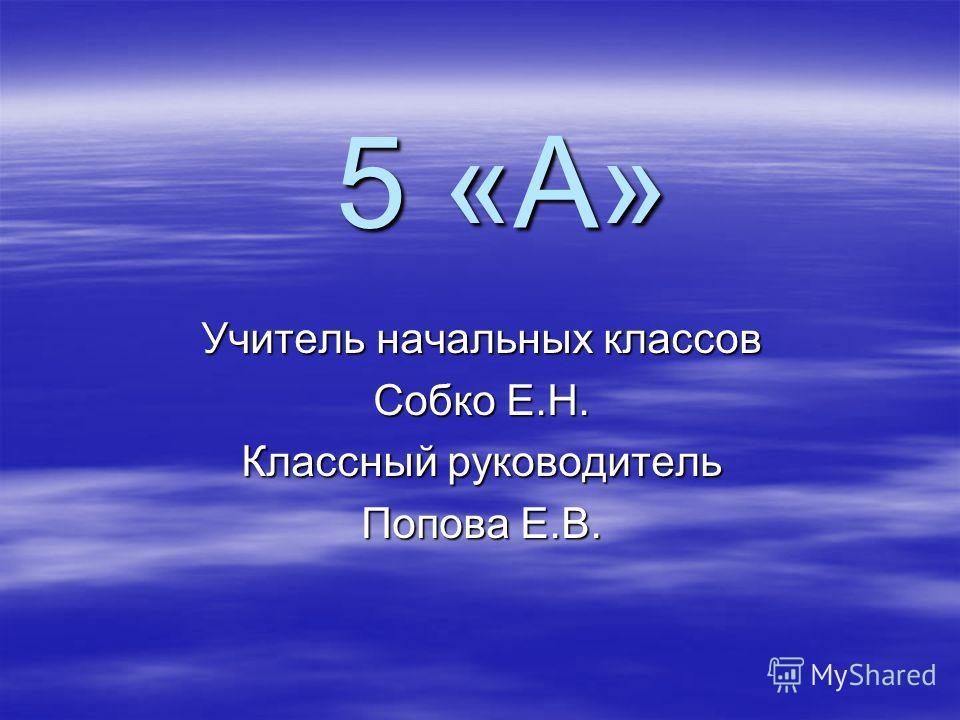 5 «А» Учитель начальных классов Собко Е.Н. Классный руководитель Попова Е.В.