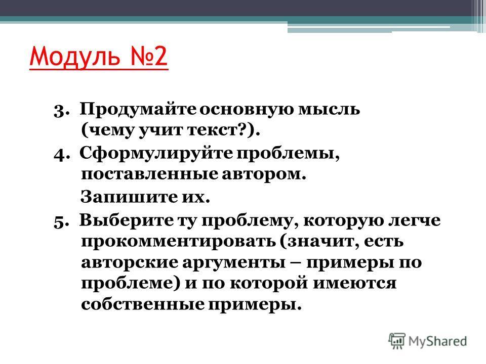 Модуль 2 3. Продумайте основную мысль (чему учит текст?). 4. Сформулируйте проблемы, поставленные автором. Запишите их. 5. Выберите ту проблему, которую легче прокомментировать (значит, есть авторские аргументы – примеры по проблеме) и по которой име