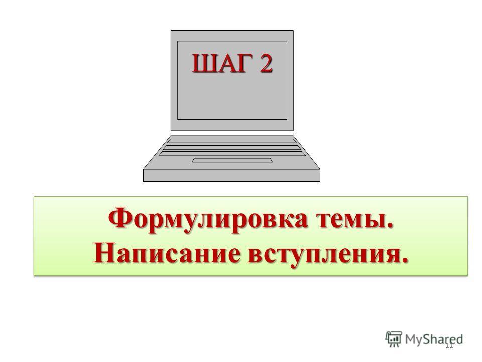 ШАГ 2 Формулировка темы. Написание вступления. Формулировка темы. Написание вступления. 11