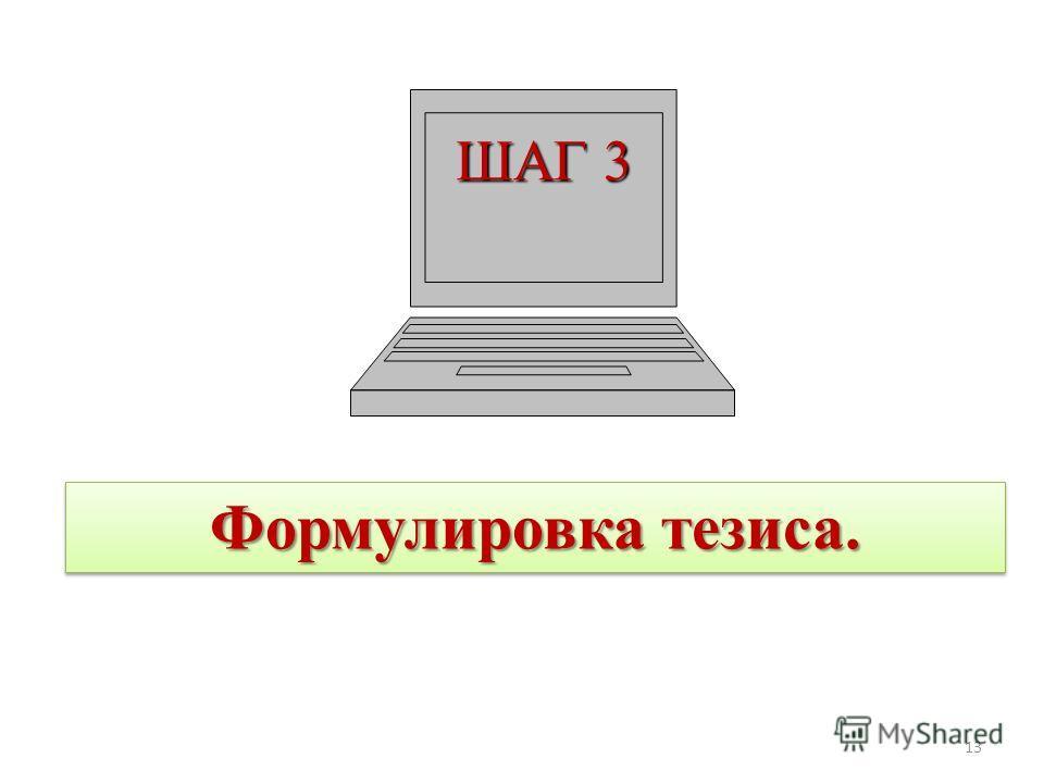 ШАГ 3 Формулировка тезиса. 13