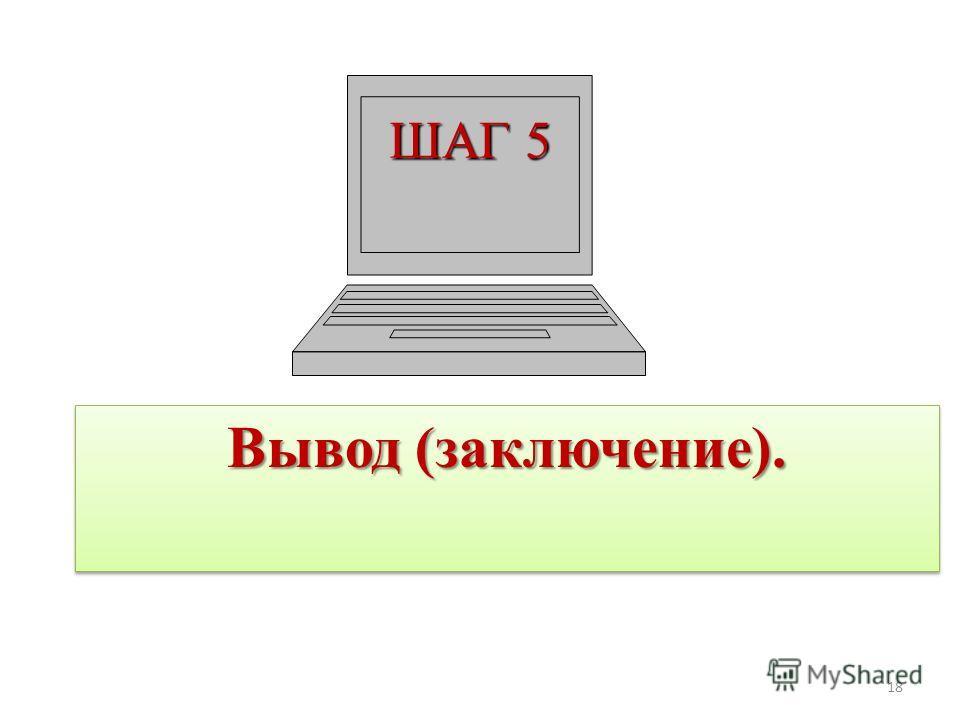 ШАГ 5 Вывод (заключение). 18