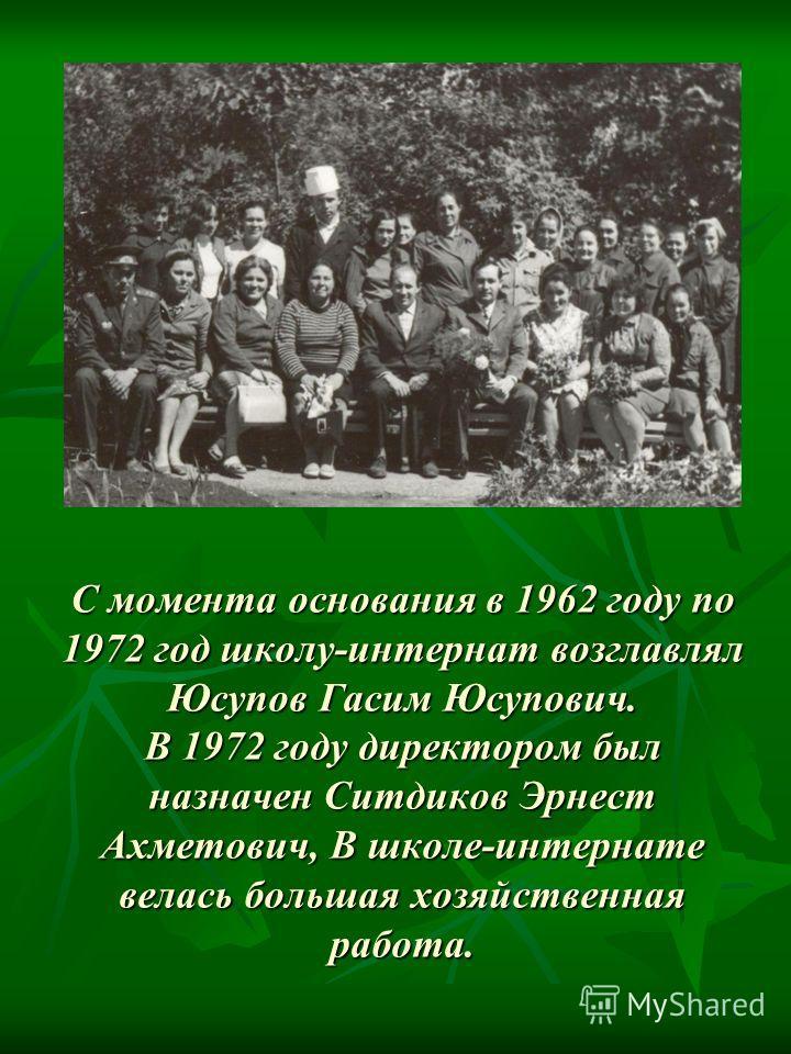 С момента основания в 1962 году по 1972 год школу-интернат возглавлял Юсупов Гасим Юсупович. В 1972 году директором был назначен Ситдиков Эрнест Ахметович, В школе-интернате велась большая хозяйственная работа.