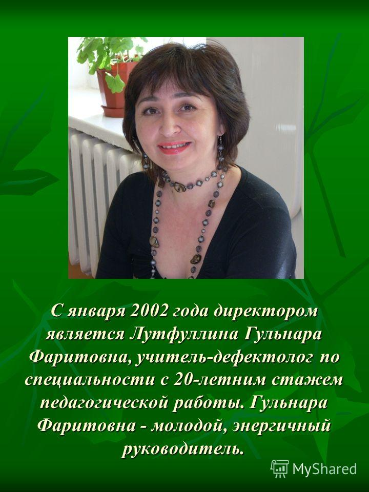 С января 2002 года директором является Лутфуллина Гульнара Фаритовна, учитель-дефектолог по специальности с 20-летним стажем педагогической работы. Гульнара Фаритовна - молодой, энергичный руководитель.