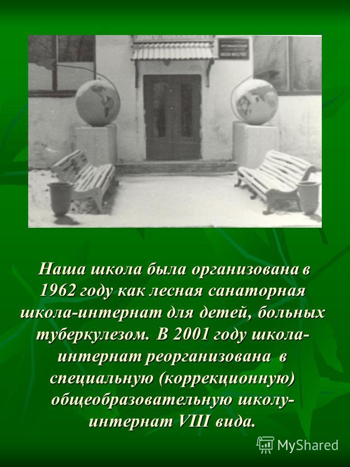 Наша школа была организована в 1962 году как лесная санаторная школа-интернат для детей, больных туберкулезом. В 2001 году школа- интернат реорганизована в специальную (коррекционную) общеобразовательную школу- интернат VIII вида. Наша школа была орг