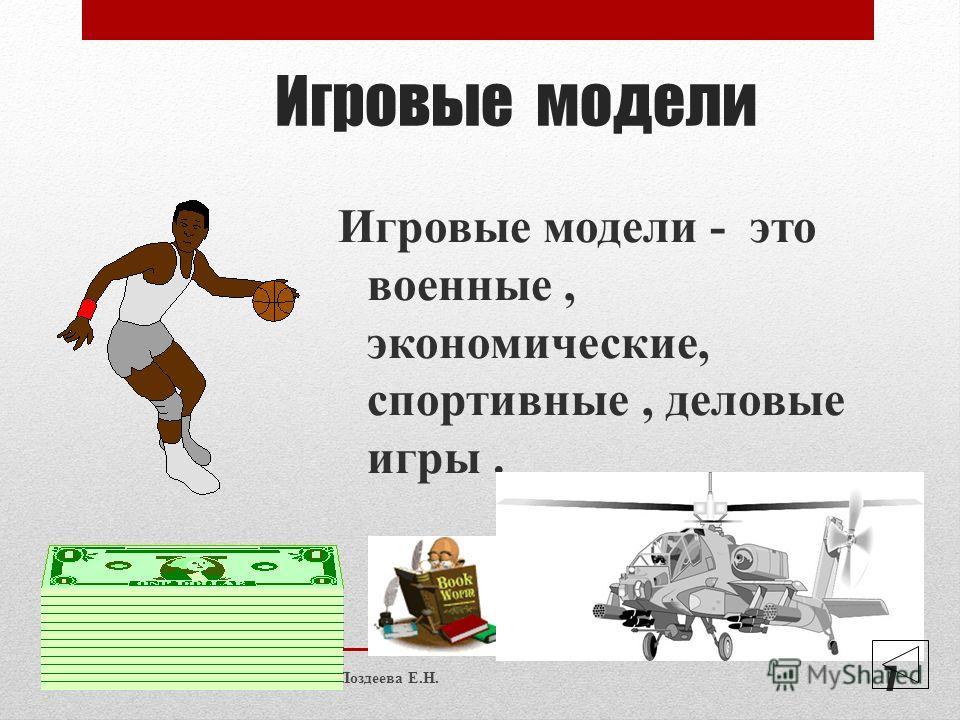 Игровые модели Игровые модели - это военные, экономические, спортивные, деловые игры. Поздеева Е.Н. 7