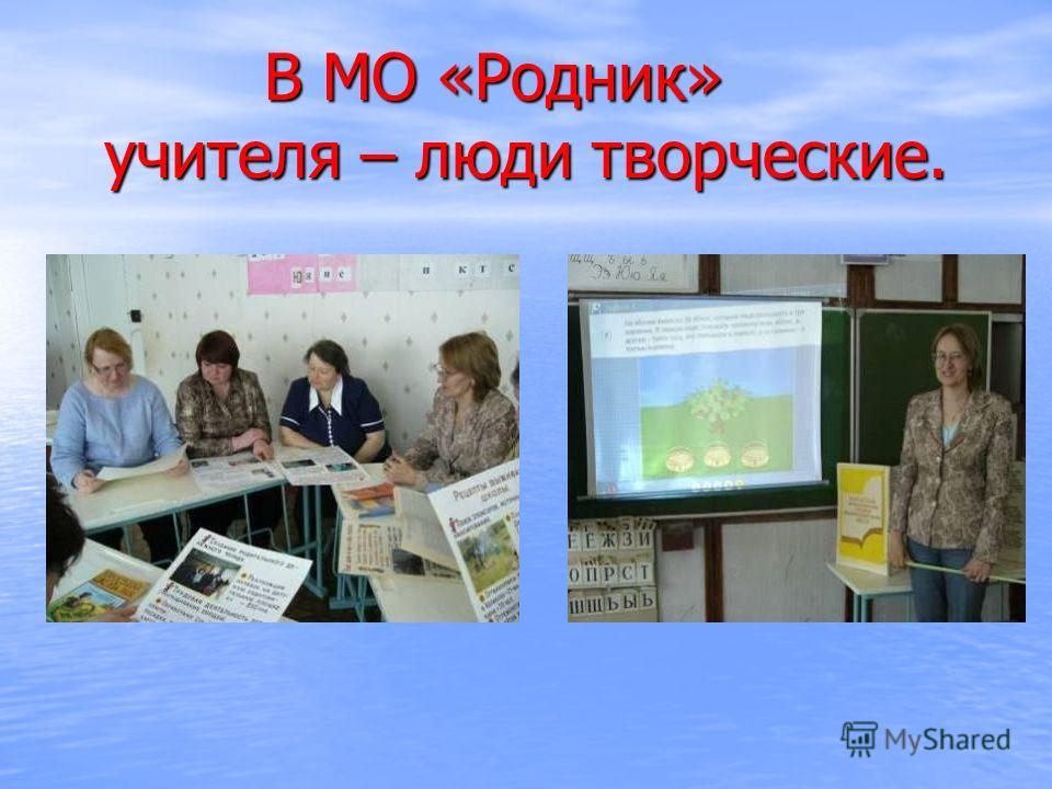 В МО «Родник» учителя – люди творческие. В МО «Родник» учителя – люди творческие.