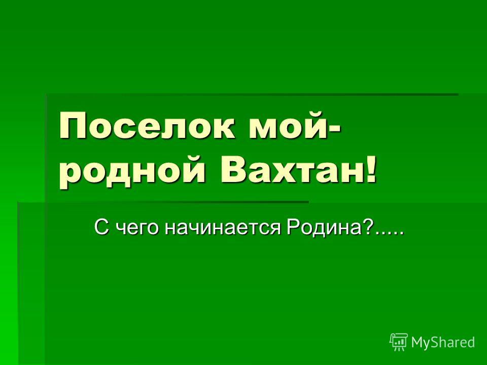 Поселок мой- родной Вахтан! С чего начинается Родина?..... С чего начинается Родина?.....