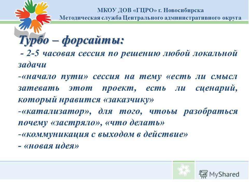 МКОУ ДОВ «ГЦРО» г. Новосибирска Методическая служба Центрального административного округа Турбо – форсайты: - 2-5 часовая сессия по решению любой локальной задачи -«начало пути» сессия на тему «есть ли смысл затевать этот проект, есть ли сценарий, ко