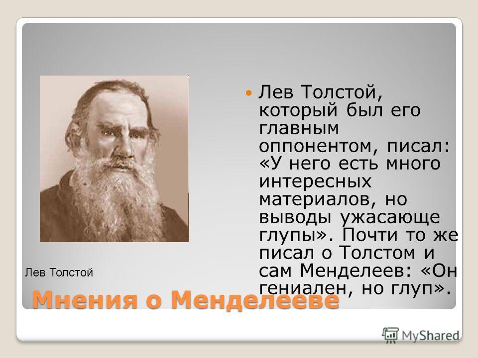 Мнения о Менделееве Лев Толстой, который был его главным оппонентом, писал: «У него есть много интересных материалов, но выводы ужасающе глупы». Почти то же писал о Толстом и сам Менделеев: «Он гениален, но глуп». Лев Толстой