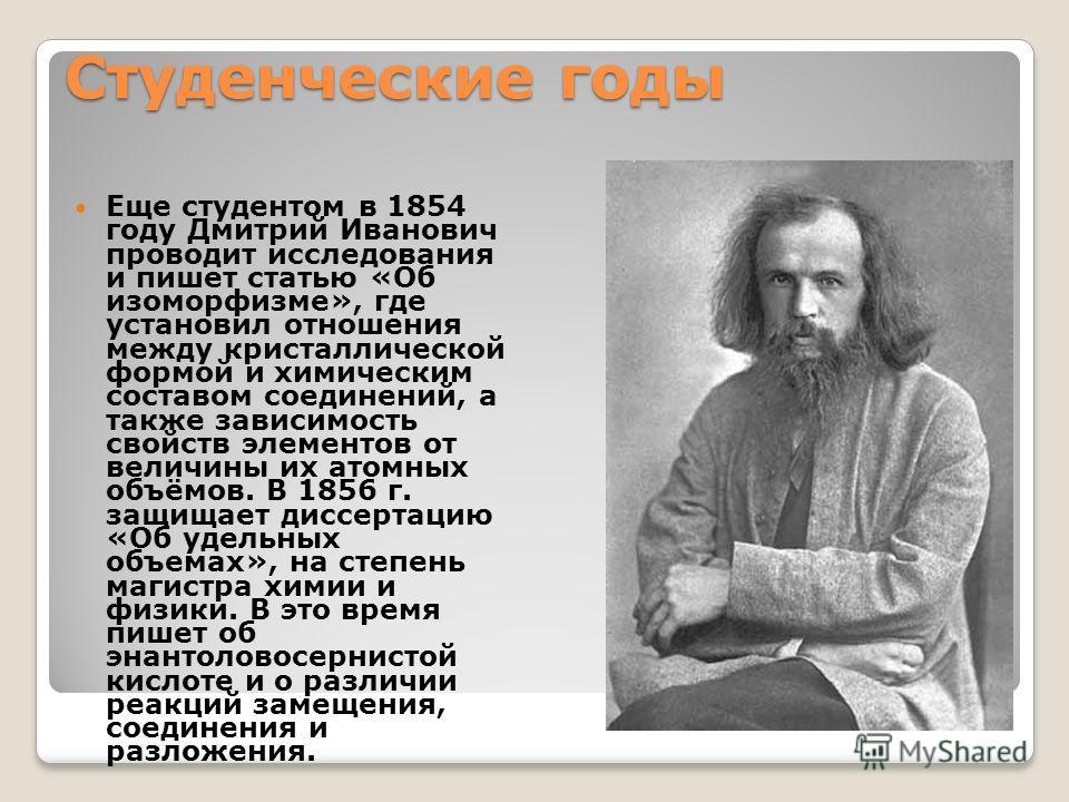Студенческие годы Еще студентом в 1854 году Дмитрий Иванович проводит исследования и пишет статью «Об изоморфизме», где установил отношения между кристаллической формой и химическим составом соединений, а также зависимость свойств элементов от величи