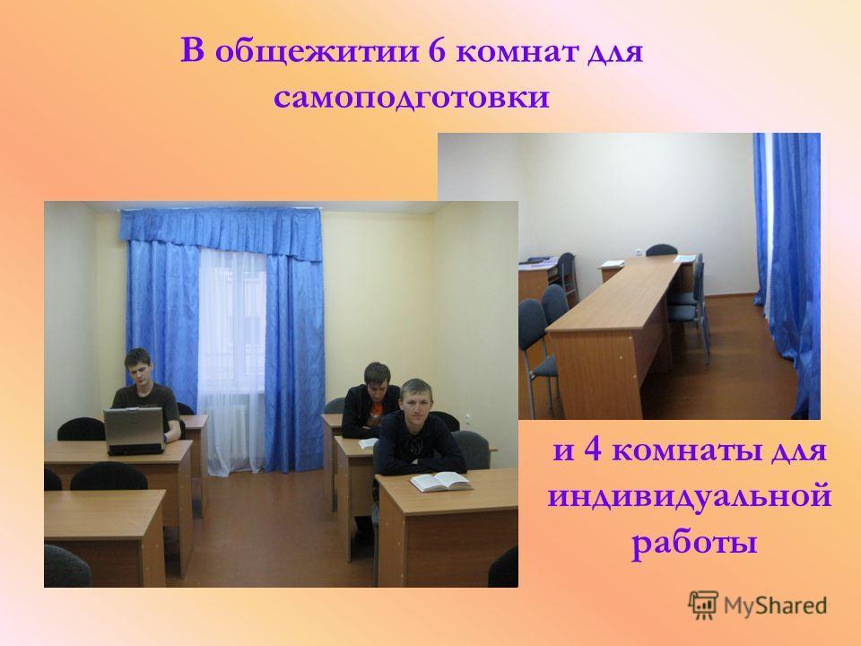 В общежитии 6 комнат для самоподготовки и 4 комнаты для индивидуальной работы