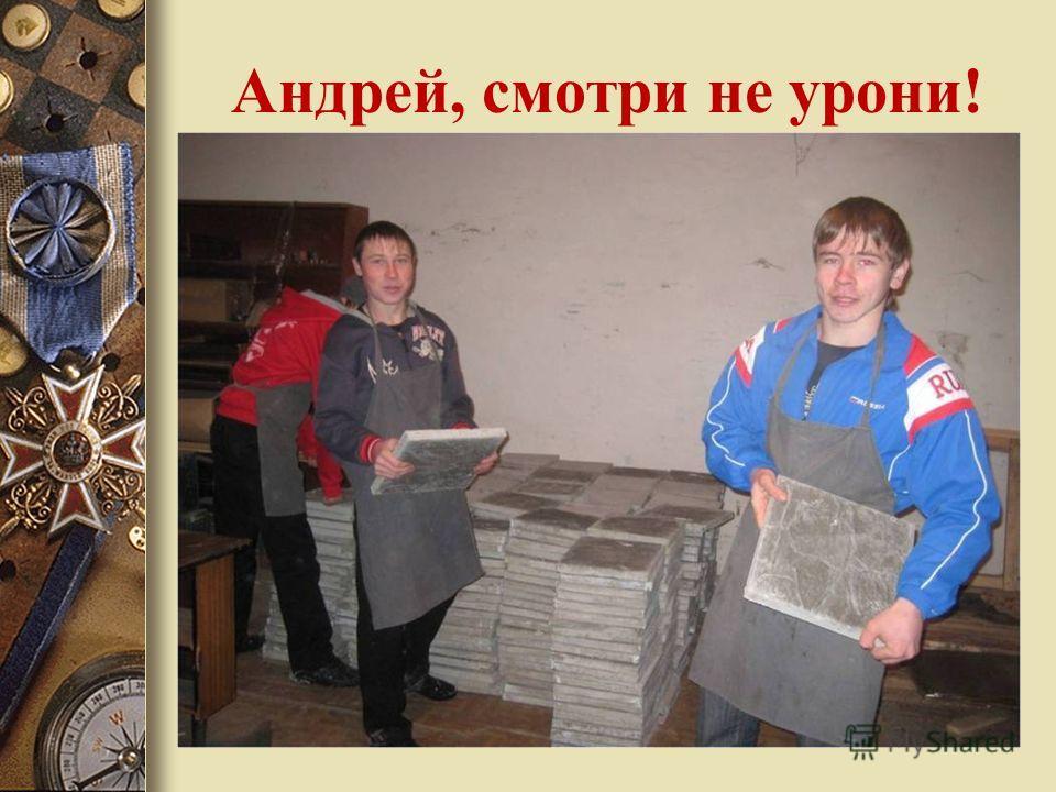 Андрей, смотри не урони!