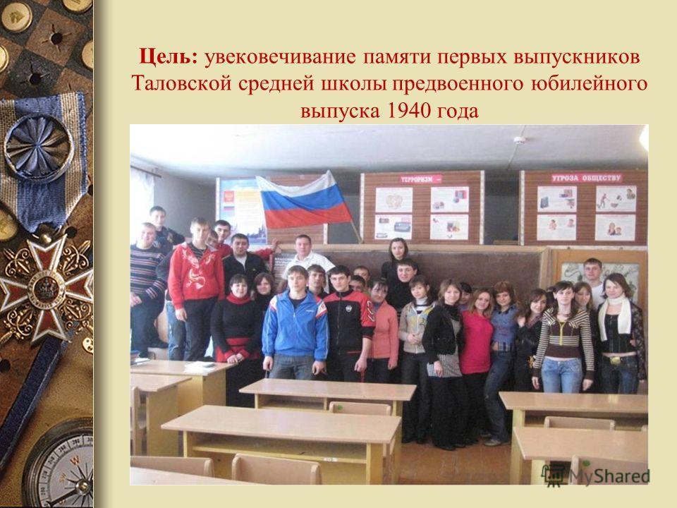 Цель: увековечивание памяти первых выпускников Таловской средней школы предвоенного юбилейного выпуска 1940 года