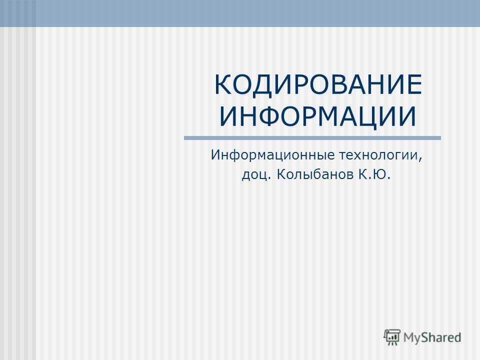 КОДИРОВАНИЕ ИНФОРМАЦИИ Информационные технологии, доц. Колыбанов К.Ю.