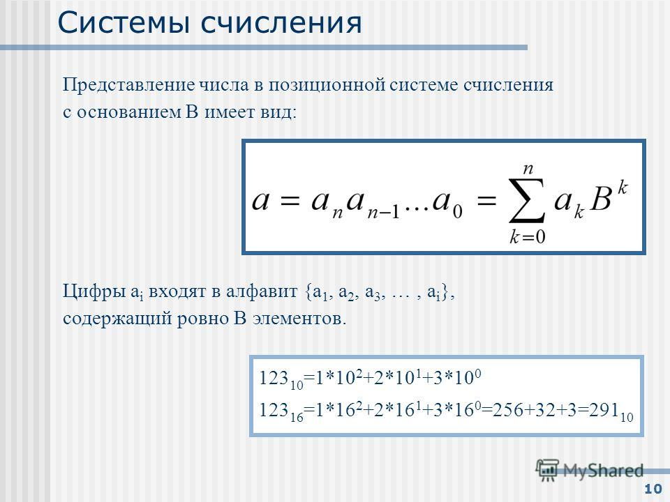 10 Системы счисления Представление числа в позиционной системе счисления с основанием В имеет вид: Цифры а i входят в алфавит {a 1, a 2, a 3, …, a i }, содержащий ровно В элементов. 123 10 =1*10 2 +2*10 1 +3*10 0 123 16 =1*16 2 +2*16 1 +3*16 0 =256+3