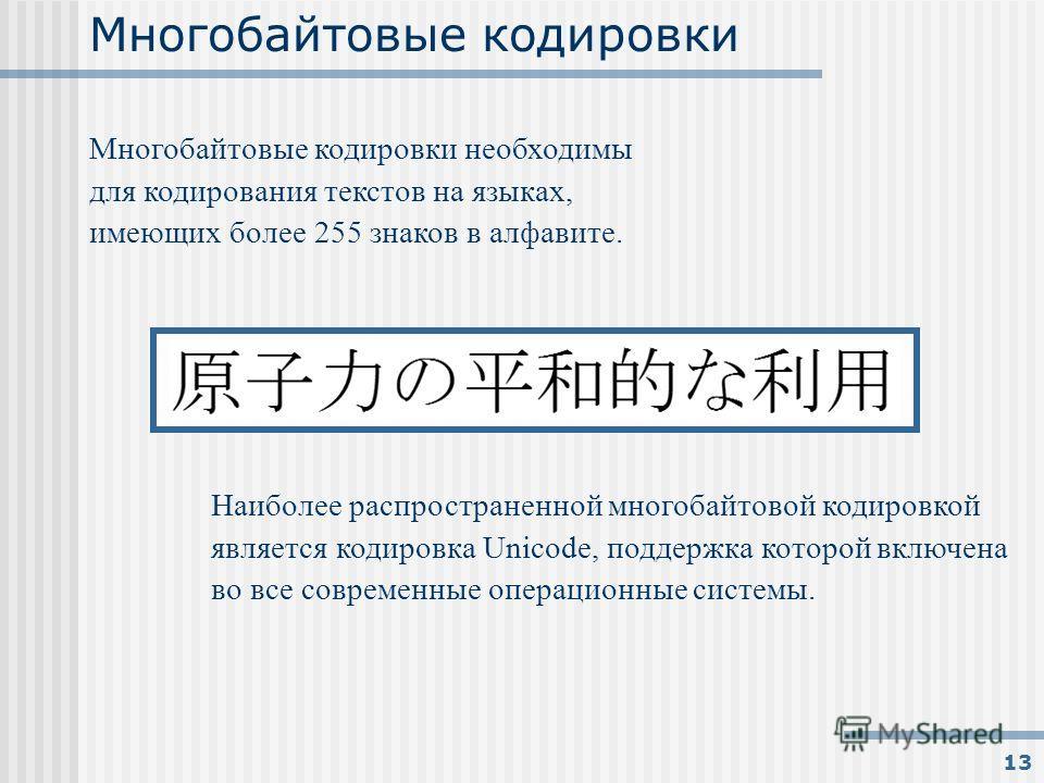13 Многобайтовые кодировки Многобайтовые кодировки необходимы для кодирования текстов на языках, имеющих более 255 знаков в алфавите. Наиболее распространенной многобайтовой кодировкой является кодировка Unicode, поддержка которой включена во все сов