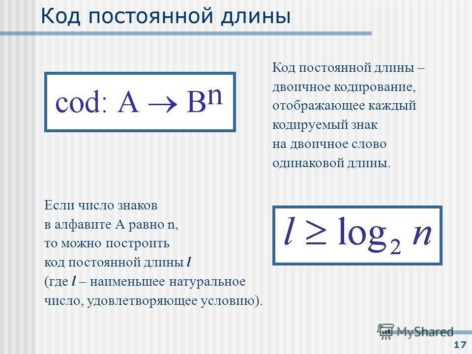 17 Код постоянной длины Код постоянной длины – двоичное кодирование, отображающее каждый кодируемый знак на двоичное слово одинаковой длины. Если число знаков в алфавите А равно n, то можно построить код постоянной длины l (где l – наименьшее натурал