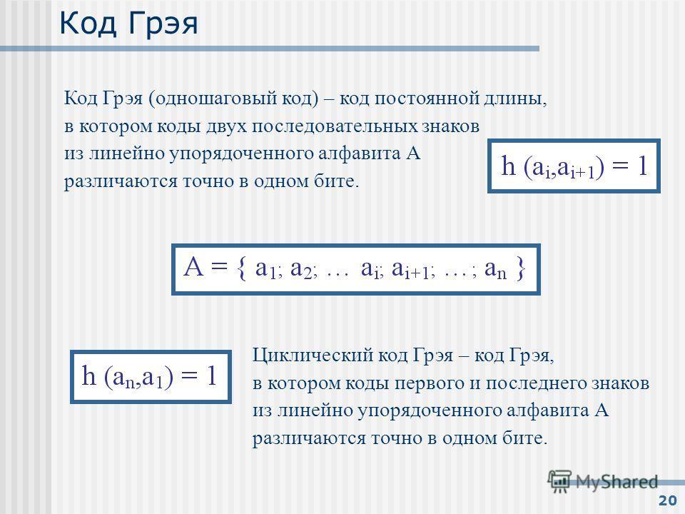 20 Код Грэя Код Грэя (одношаговый код) – код постоянной длины, в котором коды двух последовательных знаков из линейно упорядоченного алфавита А различаются точно в одном бите. Циклический код Грэя – код Грэя, в котором коды первого и последнего знако