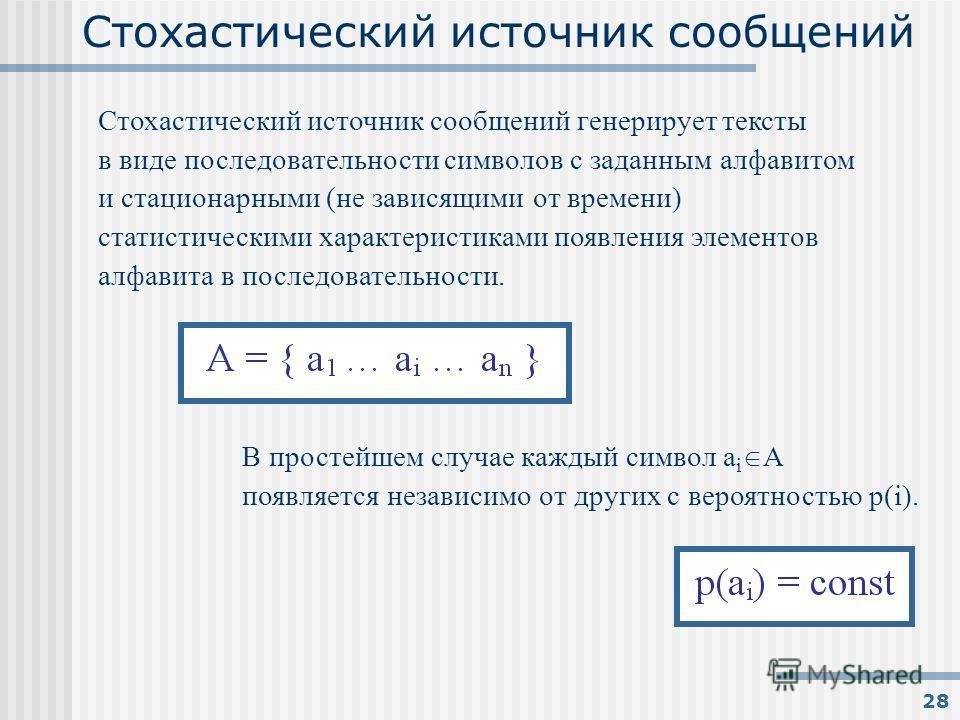 28 Стохастический источник сообщений В простейшем случае каждый символ a i О A появляется независимо от других с вероятностью p(i). Стохастический источник сообщений генерирует тексты в виде последовательности символов с заданным алфавитом и стациона