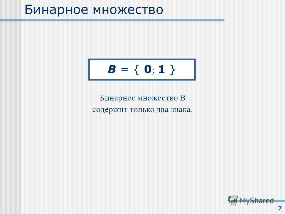 7 Бинарное множество Бинарное множество B содержит только два знака. B = { 0 ; 1 }
