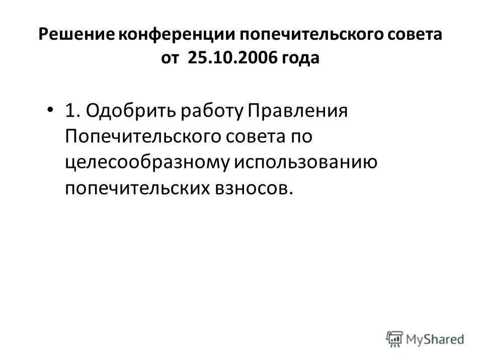 Решение конференции попечительского совета от 25.10.2006 года 1. Одобрить работу Правления Попечительского совета по целесообразному использованию попечительских взносов.