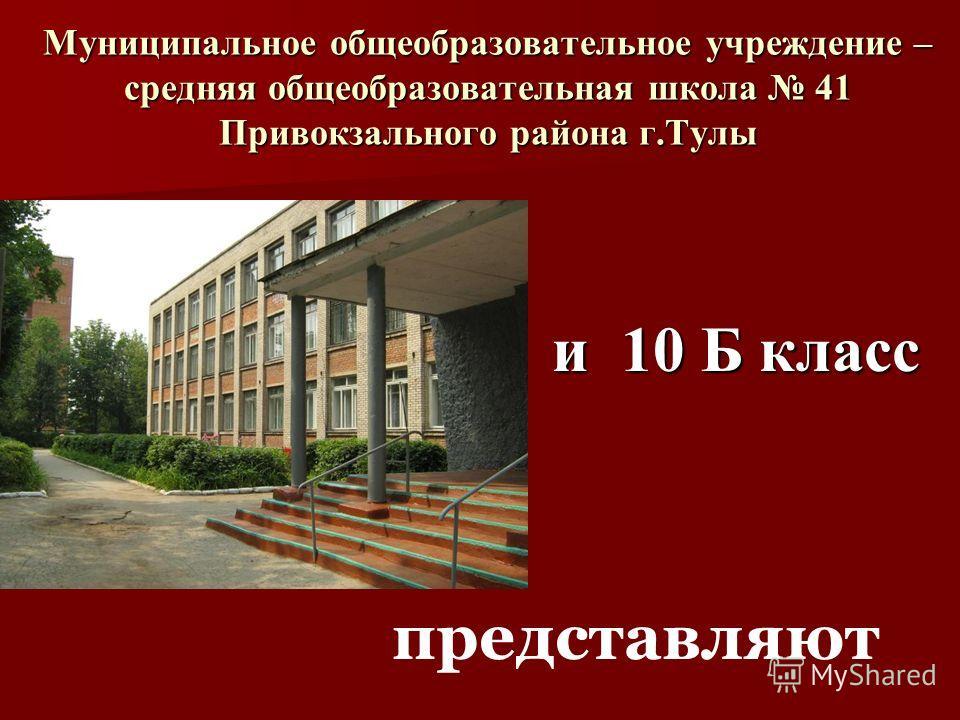 Муниципальное общеобразовательное учреждение – средняя общеобразовательная школа 41 Привокзального района г.Тулы представляют и 10 Б класс