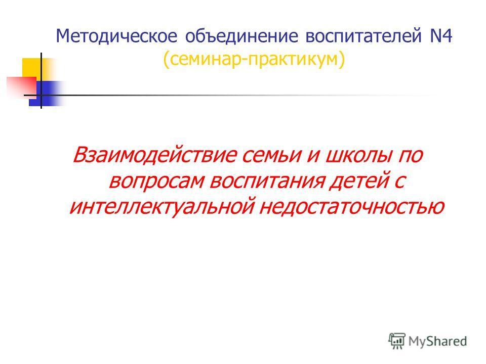 Методическое объединение воспитателей N4 (семинар-практикум) Взаимодействие семьи и школы по вопросам воспитания детей с интеллектуальной недостаточностью