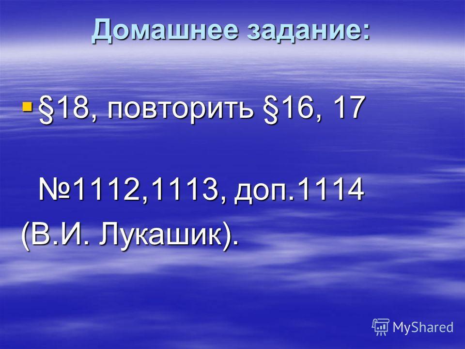 Домашнее задание: §18, повторить §16, 17 §18, повторить §16, 17 1112,1113, доп.1114 (В.И. Лукашик).