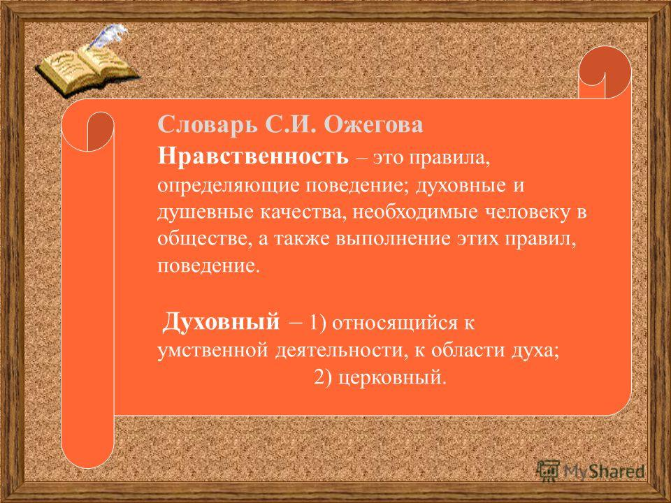 Словарь С.И. Ожегова Нравственность – это правила, определяющие поведение; духовные и душевные качества, необходимые человеку в обществе, а также выполнение этих правил, поведение. Духовный – 1) относящийся к умственной деятельности, к области духа;