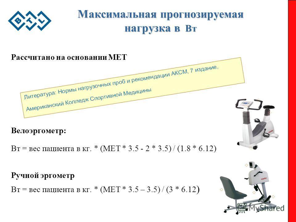 Максимальная прогнозируемая нагрузка в Вт Рассчитано на основании MET Велоэргометр: Вт = вес пациента в кг. * (МЕТ * 3.5 - 2 * 3.5) / (1.8 * 6.12) Ручной эргометр Вт = вес пациента в кг. * (МЕТ * 3.5 – 3.5) / (3 * 6.12 )