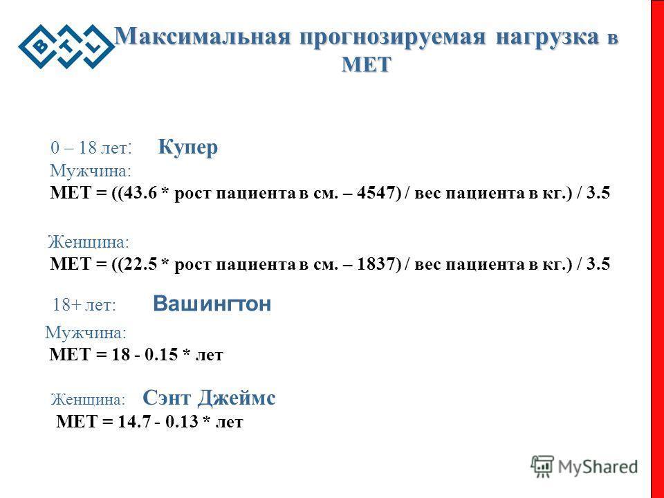 Максимальная прогнозируемая нагрузка в MET 0 – 18 лет : Купер Мужчина: МЕТ = ((43.6 * рост пациента в см. – 4547) / вес пациента в кг.) / 3.5 Женщина: МЕТ = ((22.5 * рост пациента в см. – 1837) / вес пациента в кг.) / 3.5 18+ лет: Вашингтон Мужчина: