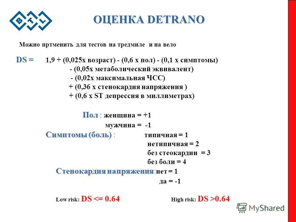 ОЦЕНКА DETRANO DS = Пол Симптомы (боль) Cтенокардия напряжения DS = 1,9 + (0,025x возраст) - (0,6 x пол) - (0,1 x симптомы) - (0,05x метаболический эквивалент) - (0,02x максимальная ЧСС) + (0,36 x cтенокардия напряжения ) + (0,6 x ST депрессия в милл