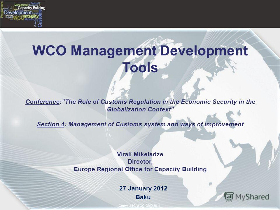 Copyright © 2011– World Customs Organization Copyright © WCO-OMD 2011 WCO Management Development Tools Conference:The Role of Customs Regulation in the Economic Security in the Globalization Context Section 4: Management of Customs system and ways of