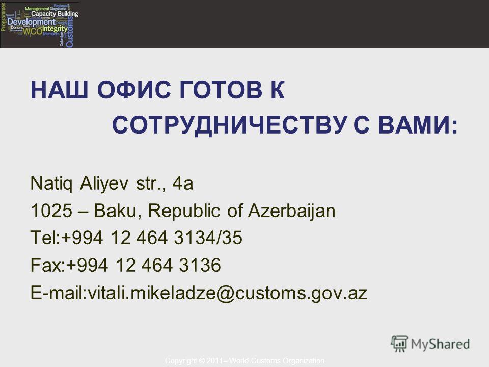 Copyright © 2011– World Customs Organization НАШ ОФИС ГОТОВ К СОТРУДНИЧЕСТВУ С ВАМИ: Natiq Aliyev str., 4a 1025 – Baku, Republic of Azerbaijan Tel:+994 12 464 3134/35 Fax:+994 12 464 3136 E-mail:vitali.mikeladze@customs.gov.az