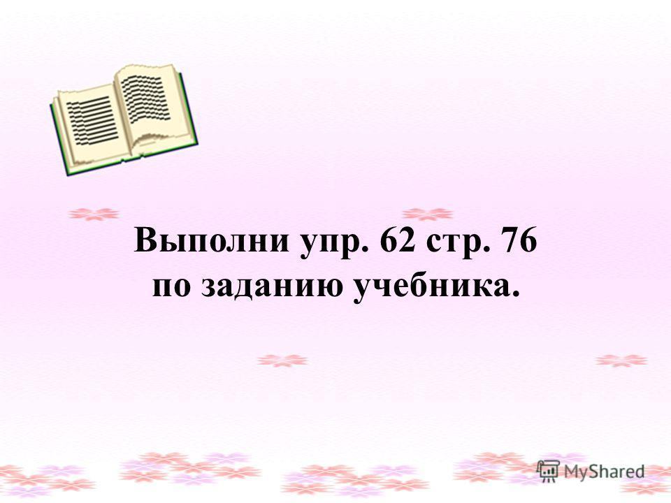Выполни упр. 62 стр. 76 по заданию учебника.