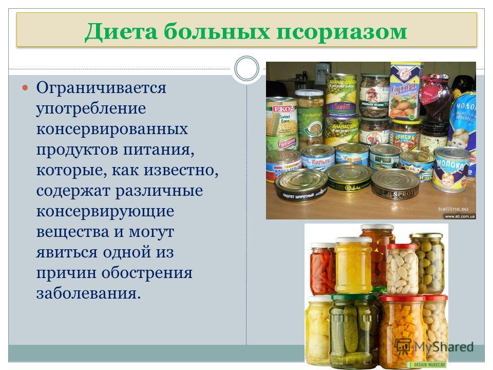 Диета больных псориазом Диета больных псориазом Ограничивается употребление консервированных продуктов питания, которые, как известно, содержат различные консервирующие вещества и могут явиться одной из причин обострения заболевания.