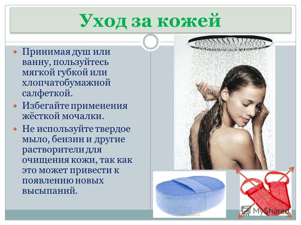 Уход за кожей Принимая душ или ванну, пользуйтесь мягкой губкой или хлопчатобумажной салфеткой. Избегайте применения жёсткой мочалки. Не используйте твердое мыло, бензин и другие растворители для очищения кожи, так как это может привести к появлению