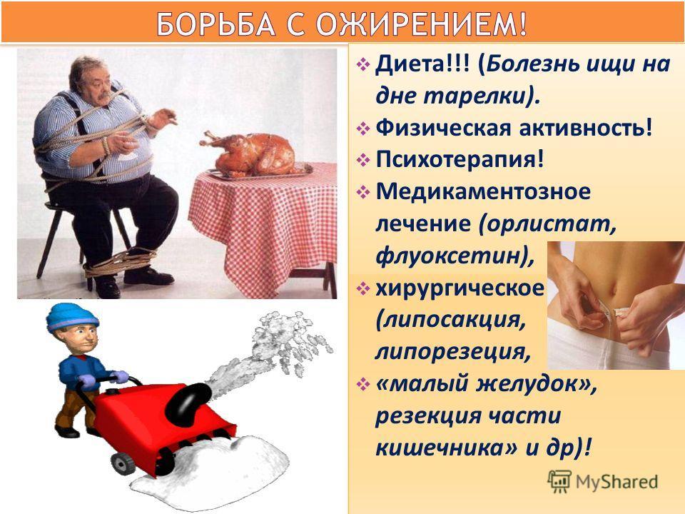 Диета!!! (Болезнь ищи на дне тарелки). Физическая активность! Психотерапия! Медикаментозное лечение (орлистат, флуоксетин), хирургическое (липосакция, липорезеция, «малый желудок», резекция части кишечника» и др)! Диета!!! (Болезнь ищи на дне тарелки