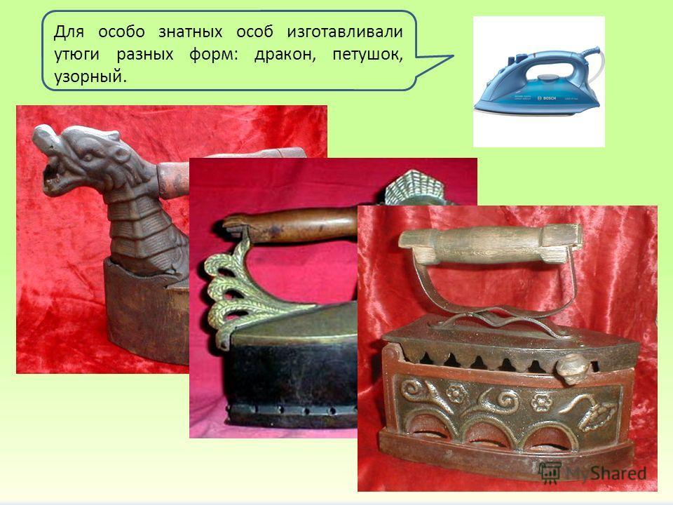 Для особо знатных особ изготавливали утюги разных форм: дракон, петушок, узорный.