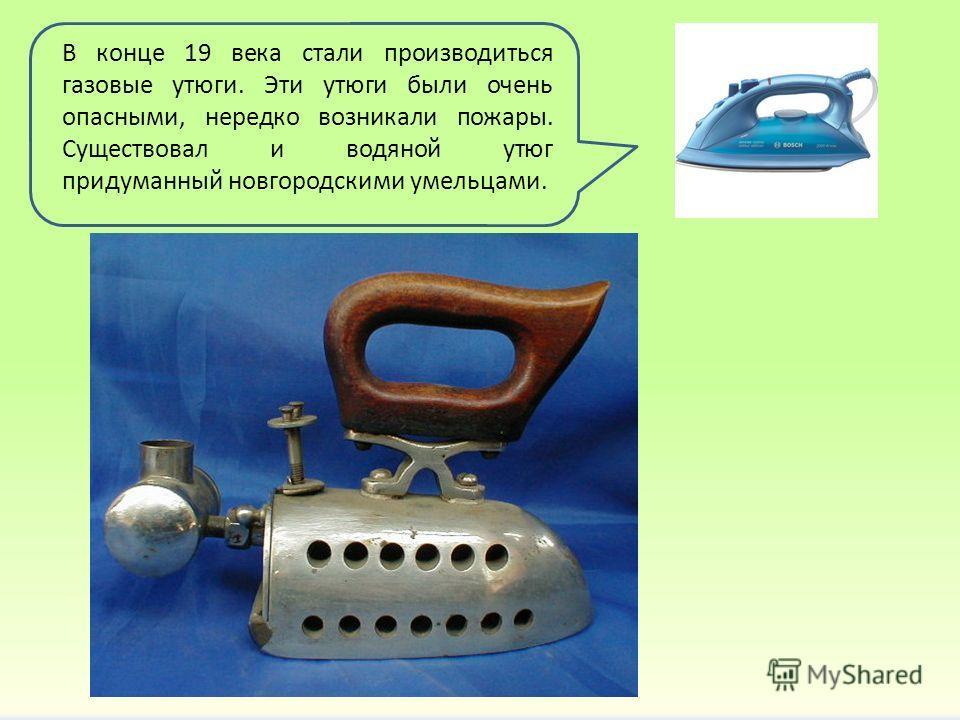 В конце 19 века стали производиться газовые утюги. Эти утюги были очень опасными, нередко возникали пожары. Существовал и водяной утюг придуманный новгородскими умельцами.