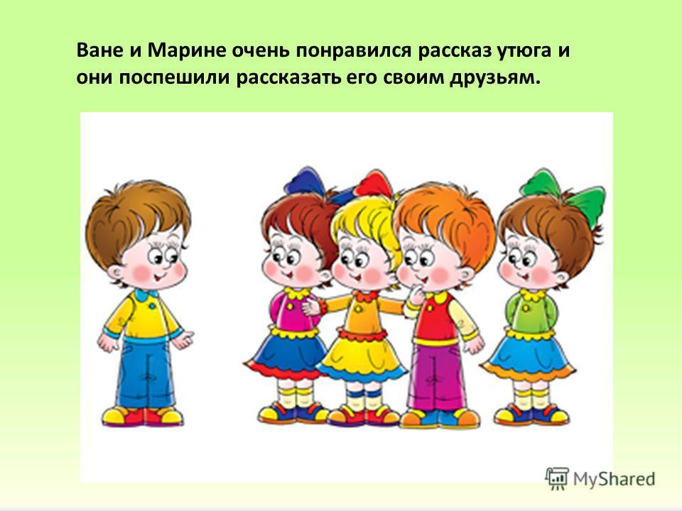 Ване и Марине очень понравился рассказ утюга и они поспешили рассказать его своим друзьям.