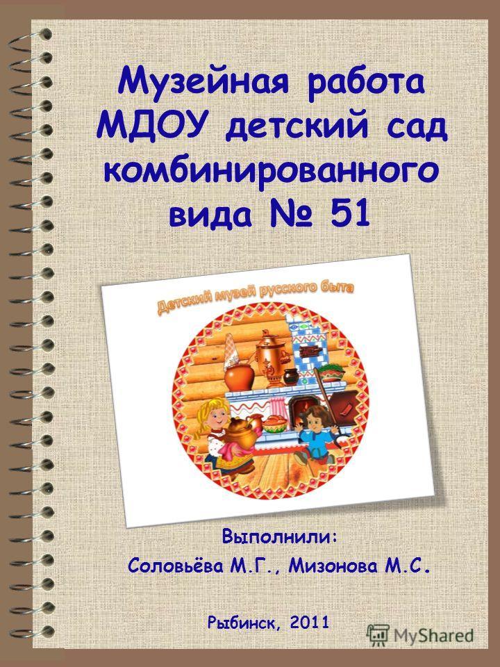 Музейная работа МДОУ детский сад комбинированного вида 51 Рыбинск, 2011 Выполнили: Соловьёва М.Г., Мизонова М.С.